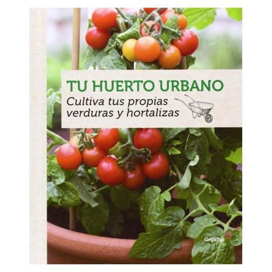 Tu Huerto Urbano. Cultiva tus propias verduras y hortalizas
